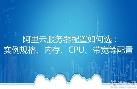 阿里云服务器配置如何选:实例规格、内存、CPU、带宽等配置