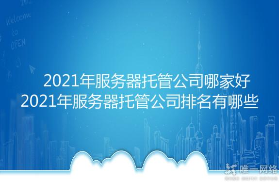 2021年服务器托管公司哪家好,2021年服务器托管公司排名有哪些